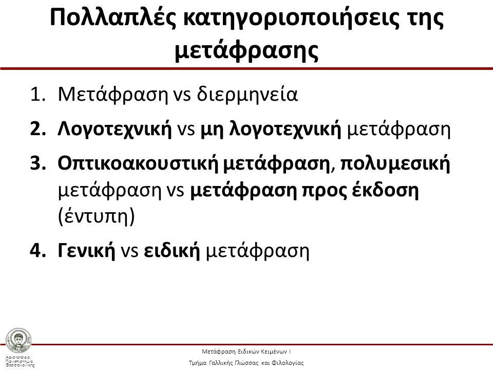 Αριστοτέλειο Πανεπιστήμιο Θεσσαλονίκης Μετάφραση Ειδικών Κειμένων Ι Τμήμα Γαλλικής Γλώσσας και Φιλολογίας Πολλαπλές κατηγοριοποιήσεις της μετάφρασης 1.Μετάφραση vs διερμηνεία 2.Λογοτεχνική vs μη λογοτεχνική μετάφραση 3.Οπτικοακουστική μετάφραση, πολυμεσική μετάφραση vs μετάφραση προς έκδοση (έντυπη) 4.Γενική vs ειδική μετάφραση