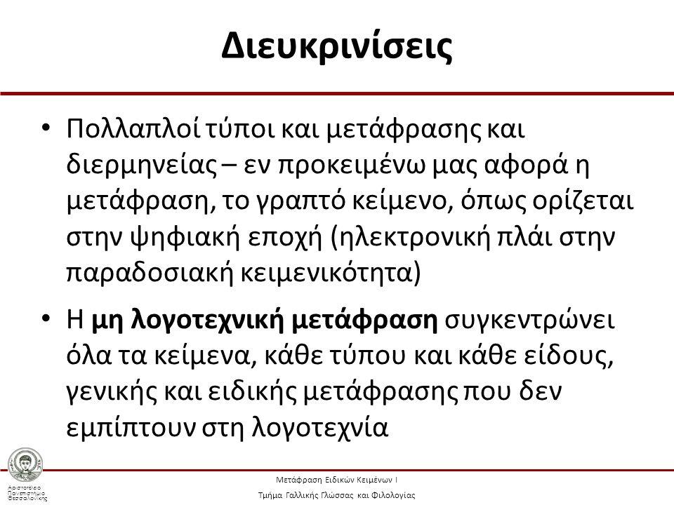 Αριστοτέλειο Πανεπιστήμιο Θεσσαλονίκης Μετάφραση Ειδικών Κειμένων Ι Τμήμα Γαλλικής Γλώσσας και Φιλολογίας Διευκρινίσεις Πολλαπλοί τύποι και μετάφρασης και διερμηνείας – εν προκειμένω μας αφορά η μετάφραση, το γραπτό κείμενο, όπως ορίζεται στην ψηφιακή εποχή (ηλεκτρονική πλάι στην παραδοσιακή κειμενικότητα) Η μη λογοτεχνική μετάφραση συγκεντρώνει όλα τα κείμενα, κάθε τύπου και κάθε είδους, γενικής και ειδικής μετάφρασης που δεν εμπίπτουν στη λογοτεχνία