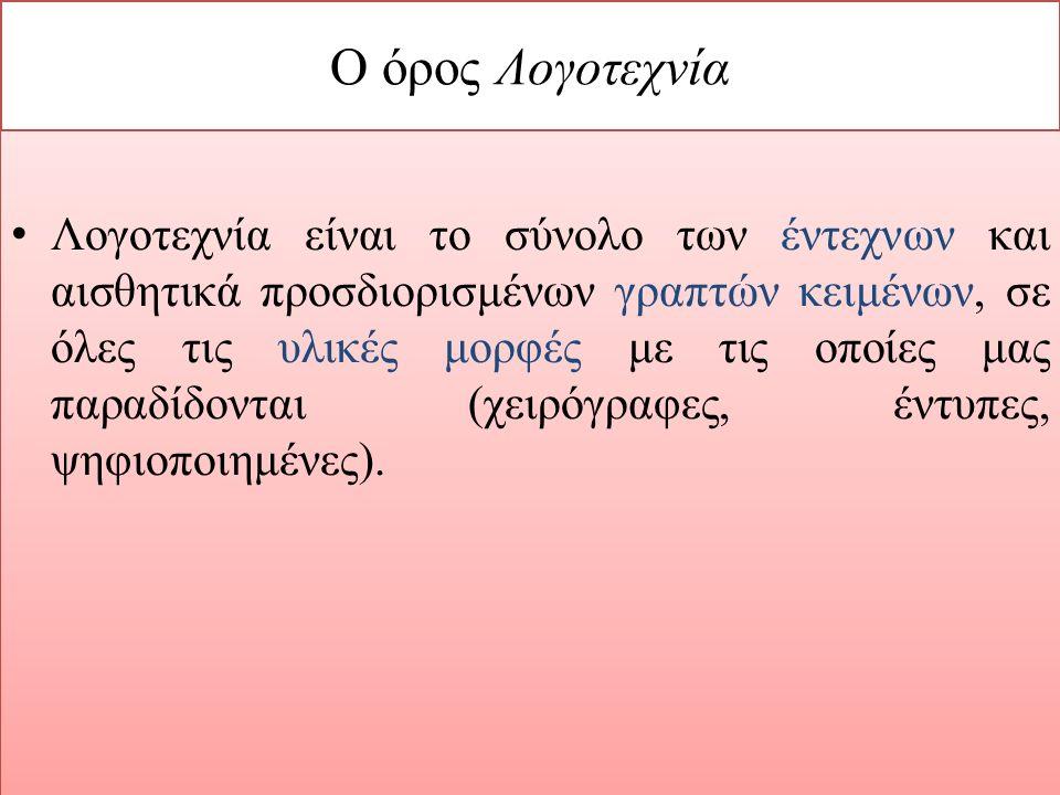 Ο όρος Λογοτεχνία Λογοτεχνία είναι το σύνολο των έντεχνων και αισθητικά προσδιορισμένων γραπτών κειμένων, σε όλες τις υλικές μορφές με τις οποίες μας παραδίδονται (χειρόγραφες, έντυπες, ψηφιοποιημένες).