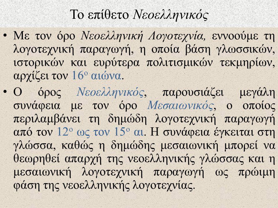 Το επίθετο Νεοελληνικός Με τον όρο Νεοελληνική Λογοτεχνία, εννοούμε τη λογοτεχνική παραγωγή, η οποία βάση γλωσσικών, ιστορικών και ευρύτερα πολιτισμικών τεκμηρίων, αρχίζει τον 16 ο αιώνα.