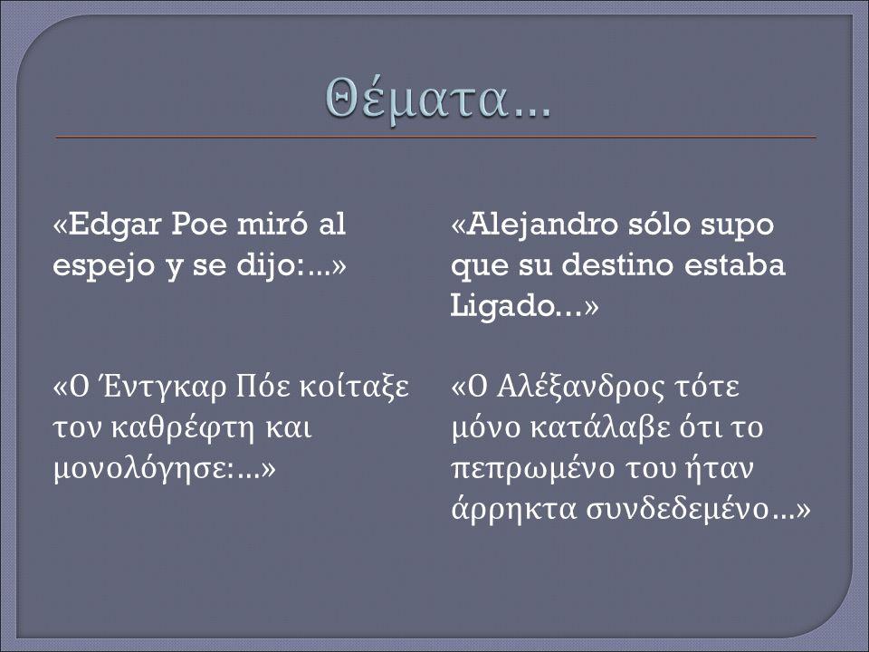 «Edgar Poe miró al espejo y se dijo:…» « Ο Έντγκαρ Πόε κοίταξε τον καθρέφτη και μονολόγησε : … » «Alejandro sólo supo que su destino estaba Ligado...» « Ο Αλέξανδρος τότε μόνο κατάλαβε ότι το πεπρωμένο του ήταν άρρηκτα συνδεδεμένο… »
