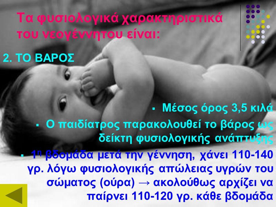Τα φυσιολογικά χαρακτηριστικά του νεογέννητου είναι: 2. ΤΟ ΒΑΡΟΣ  Μέσος όρος 3,5 κιλά  Ο παιδίατρος παρακολουθεί το βάρος ως δείκτη φυσιολογικής ανά