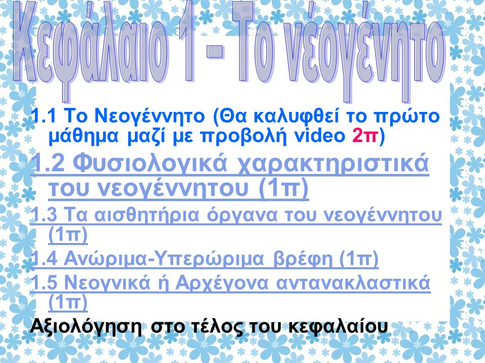 1.1 Το Νεογέννητο (Θα καλυφθεί το πρώτο μάθημα μαζί με προβολή video 2π) 1.2 Φυσιολογικά χαρακτηριστικά του νεογέννητου (1π) 1.3 Τα αισθητήρια όργανα του νεογέννητου (1π) 1.4 Ανώριμα-Υπερώριμα βρέφη (1π) 1.5 Νεογνικά ή Αρχέγονα αντανακλαστικά (1π) Αξιολόγηση στο τέλος του κεφαλαίου
