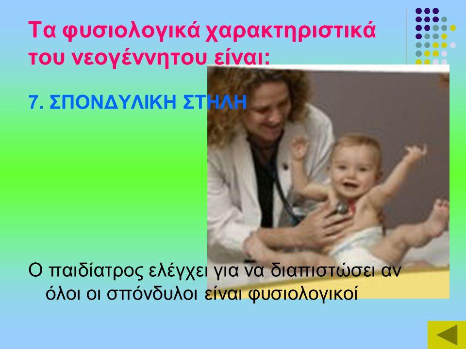 Τα φυσιολογικά χαρακτηριστικά του νεογέννητου είναι: 7. ΣΠΟΝΔΥΛΙΚΗ ΣΤΗΛΗ Ο παιδίατρος ελέγχει για να διαπιστώσει αν όλοι οι σπόνδυλοι είναι φυσιολογικ