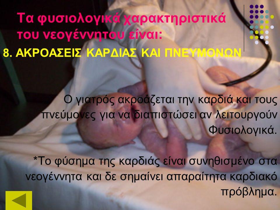 Τα φυσιολογικά χαρακτηριστικά του νεογέννητου είναι: 8. ΑΚΡΟΑΣΕΙΣ ΚΑΡΔΙΑΣ ΚΑΙ ΠΝΕΥΜΟΝΩΝ Ο γιατρός ακροάζεται την καρδιά και τους πνεύμονες για να διαπ