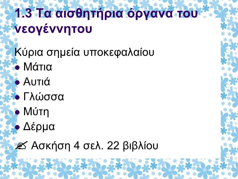 1.3 Τα αισθητήρια όργανα του νεογέννητου Κύρια σημεία υποκεφαλαίου Μάτια Αυτιά Γλώσσα Μύτη Δέρμα  Ασκήση 4 σελ. 22 βιβλίου