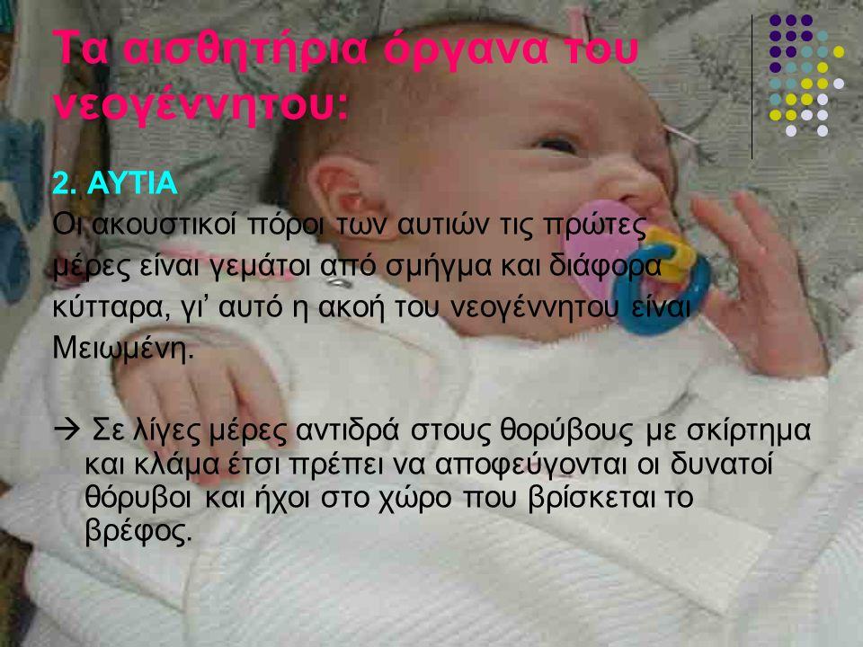 Τα αισθητήρια όργανα του νεογέννητου: 2. ΑΥΤΙΑ Οι ακουστικοί πόροι των αυτιών τις πρώτες μέρες είναι γεμάτοι από σμήγμα και διάφορα κύτταρα, γι' αυτό