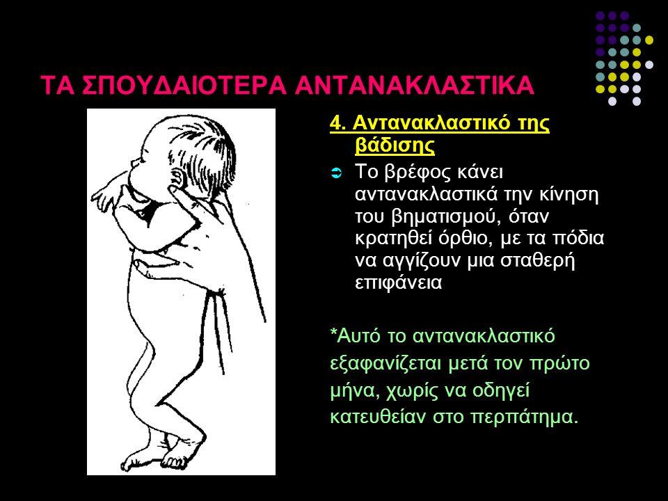 ΤΑ ΣΠΟΥΔΑΙΟΤΕΡΑ ΑΝΤΑΝΑΚΛΑΣΤΙΚΑ 4. Αντανακλαστικό της βάδισης  Το βρέφος κάνει αντανακλαστικά την κίνηση του βηματισμού, όταν κρατηθεί όρθιο, με τα πό