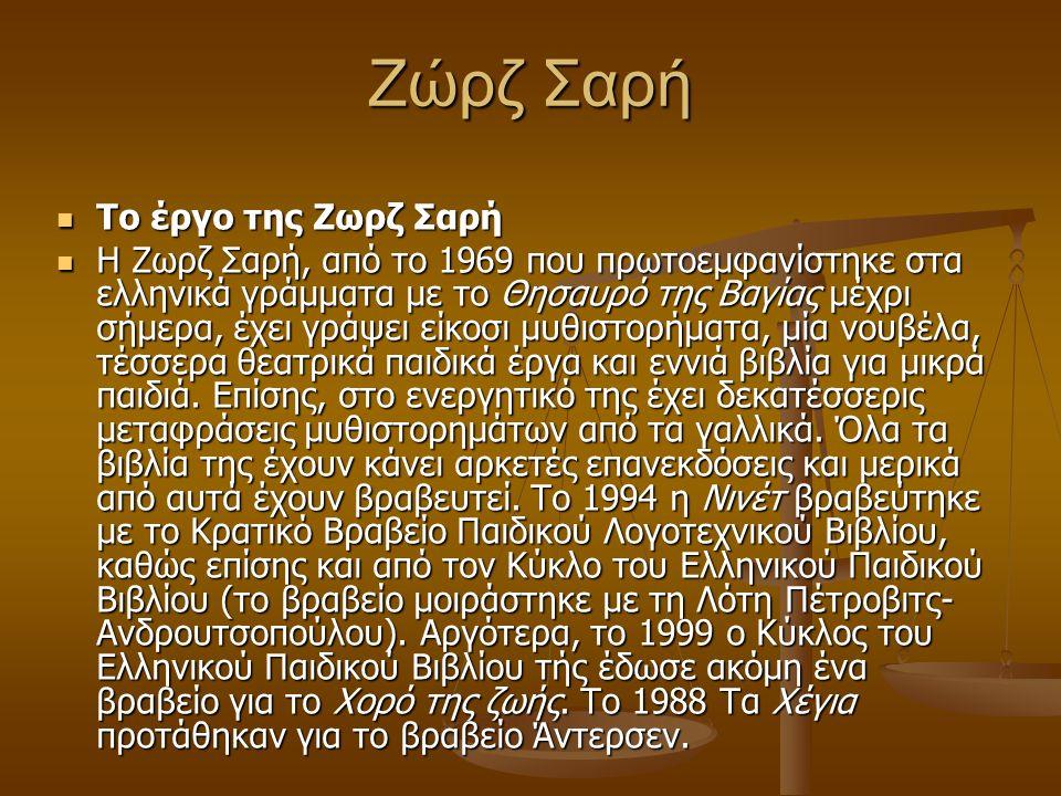 Ζώρζ Σαρή Το έργο της Ζωρζ Σαρή Το έργο της Ζωρζ Σαρή Η Ζωρζ Σαρή, από το 1969 που πρωτοεμφανίστηκε στα ελληνικά γράμματα με το Θησαυρό της Βαγίας μέχρι σήμερα, έχει γράψει είκοσι μυθιστορήματα, μία νουβέλα, τέσσερα θεατρικά παιδικά έργα και εννιά βιβλία για μικρά παιδιά.
