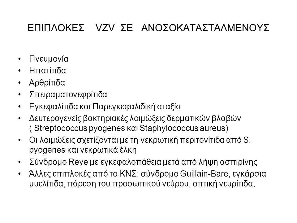 ΕΠΙΠΛΟΚΕΣ VZV ΣΕ ΑΝΟΣΟΚΑΤΑΣΤΑΛΜΕΝΟΥΣ Πνευμονία Ηπατίτιδα Αρθρίτιδα Σπειραματονεφρίτιδα Εγκεφαλίτιδα και Παρεγκεφαλιδική αταξία Δευτερογενείς βακτηριακές λοιμώξεις δερματικών βλαβών ( Streptococcus pyogenes και Staphylococcus aureus) Οι λοιμώξεις σχετίζονται με τη νεκρωτική περιτονίτιδα από S.