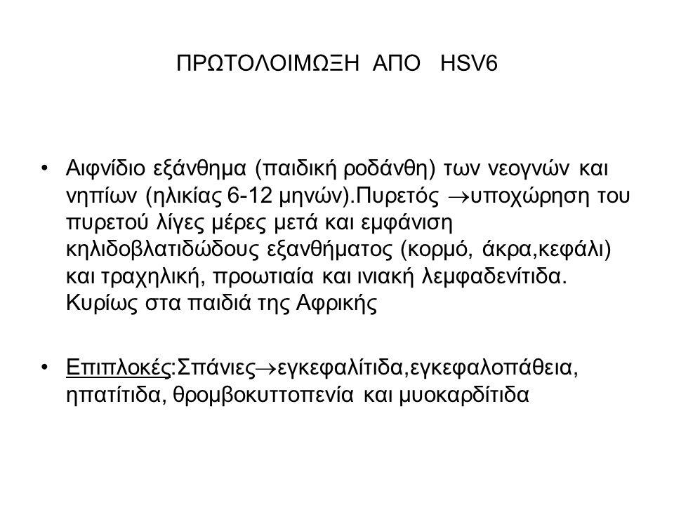 ΠΡΩΤΟΛΟΙΜΩΞΗ ΑΠΟ HSV6 Αιφνίδιο εξάνθημα (παιδική ροδάνθη) των νεογνών και νηπίων (ηλικίας 6-12 μηνών).Πυρετός  υποχώρηση του πυρετού λίγες μέρες μετά και εμφάνιση κηλιδοβλατιδώδους εξανθήματος (κορμό, άκρα,κεφάλι) και τραχηλική, προωτιαία και ινιακή λεμφαδενίτιδα.