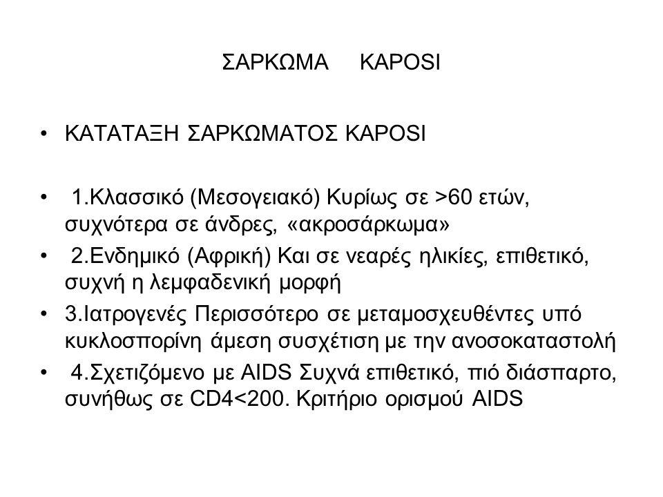 ΣΑΡΚΩΜΑ ΚΑPOSI ΚΑΤΑΤΑΞΗ ΣΑΡΚΩΜΑΤΟΣ KAPOSI 1.Κλασσικό (Μεσογειακό) Κυρίως σε >60 ετών, συχνότερα σε άνδρες, «ακροσάρκωµα» 2.Ενδηµικό (Αφρική) Kαι σε νεαρές ηλικίες, επιθετικό, συχνή η λεµφαδενική µορφή 3.Ιατρογενές Περισσότερο σε µεταµοσχευθέντες υπό κυκλοσπορίνη άµεση συσχέτιση µε την ανοσοκαταστολή 4.Σχετιζόµενο µε AIDS Συχνά επιθετικό, πιό διάσπαρτο, συνήθως σε CD4<200.