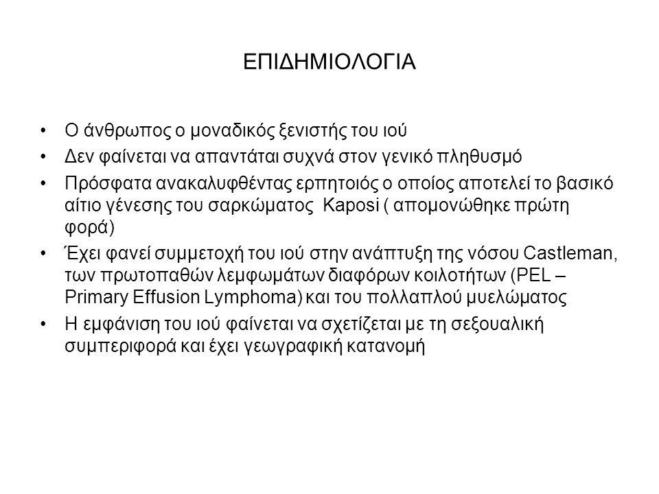 ΕΠΙΔΗΜΙΟΛΟΓΙΑ Ο άνθρωπος ο μοναδικός ξενιστής του ιού Δεν φαίνεται να απαντάται συχνά στον γενικό πληθυσμό Πρόσφατα ανακαλυφθέντας ερπητοιός ο οποίος αποτελεί το βασικό αίτιο γένεσης του σαρκώματος Kaposi ( απομονώθηκε πρώτη φορά) Έχει φανεί συμμετοχή του ιού στην ανάπτυξη της νόσου Castleman, των πρωτοπαθών λεμφωμάτων διαφόρων κοιλοτήτων (PEL – Primary Effusion Lymphoma) και του πολλαπλού μυελώματος Η εμφάνιση του ιού φαίνεται να σχετίζεται με τη σεξουαλική συμπεριφορά και έχει γεωγραφική κατανομή