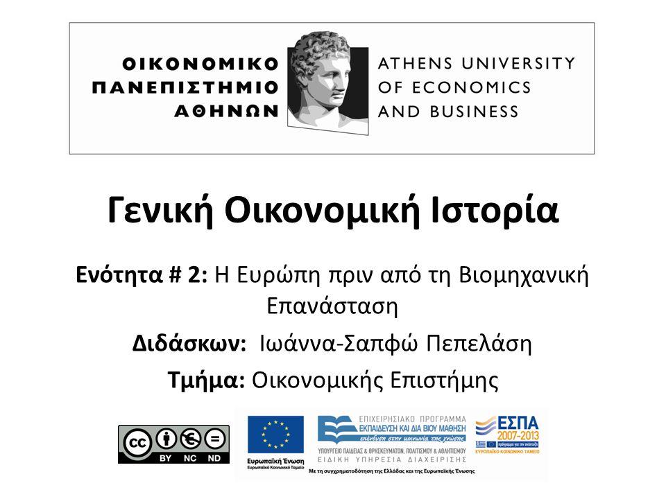 Γενική Οικονομική Ιστορία Ενότητα # 2: Η Ευρώπη πριν από τη Βιομηχανική Επανάσταση Διδάσκων: Ιωάννα-Σαπφώ Πεπελάση Τμήμα: Οικονομικής Επιστήμης