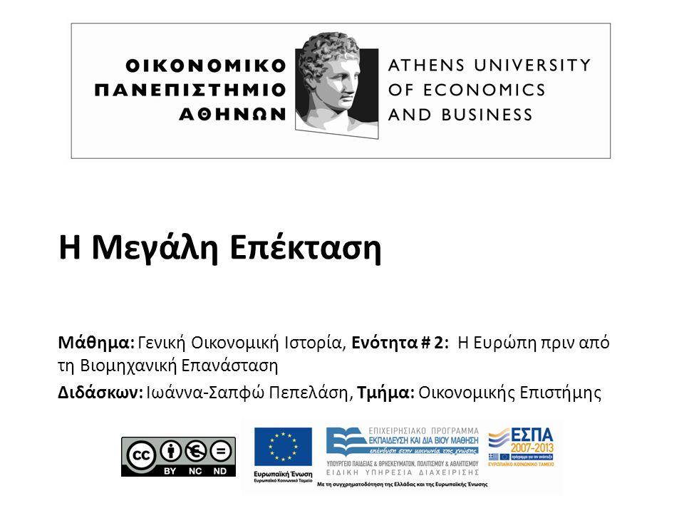 Η Μεγάλη Επέκταση Μάθημα: Γενική Οικονομική Ιστορία, Ενότητα # 2: Η Ευρώπη πριν από τη Βιομηχανική Επανάσταση Διδάσκων: Ιωάννα-Σαπφώ Πεπελάση, Τμήμα: Οικονομικής Επιστήμης