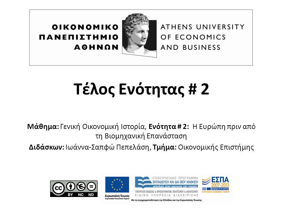 Τέλος Ενότητας # 2 Μάθημα: Γενική Οικονομική Ιστορία, Ενότητα # 2: Η Ευρώπη πριν από τη Βιομηχανική Επανάσταση Διδάσκων: Ιωάννα-Σαπφώ Πεπελάση, Τμήμα: Οικονομικής Επιστήμης
