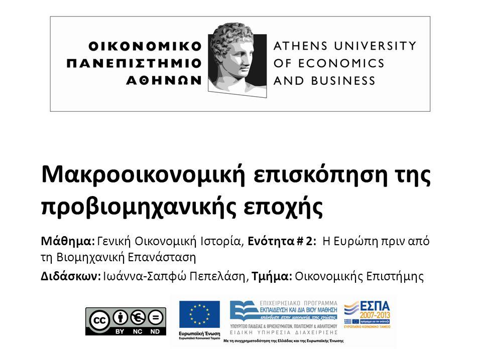 Μακροοικονομική επισκόπηση της προβιομηχανικής εποχής Μάθημα: Γενική Οικονομική Ιστορία, Ενότητα # 2: Η Ευρώπη πριν από τη Βιομηχανική Επανάσταση Διδάσκων: Ιωάννα-Σαπφώ Πεπελάση, Τμήμα: Οικονομικής Επιστήμης