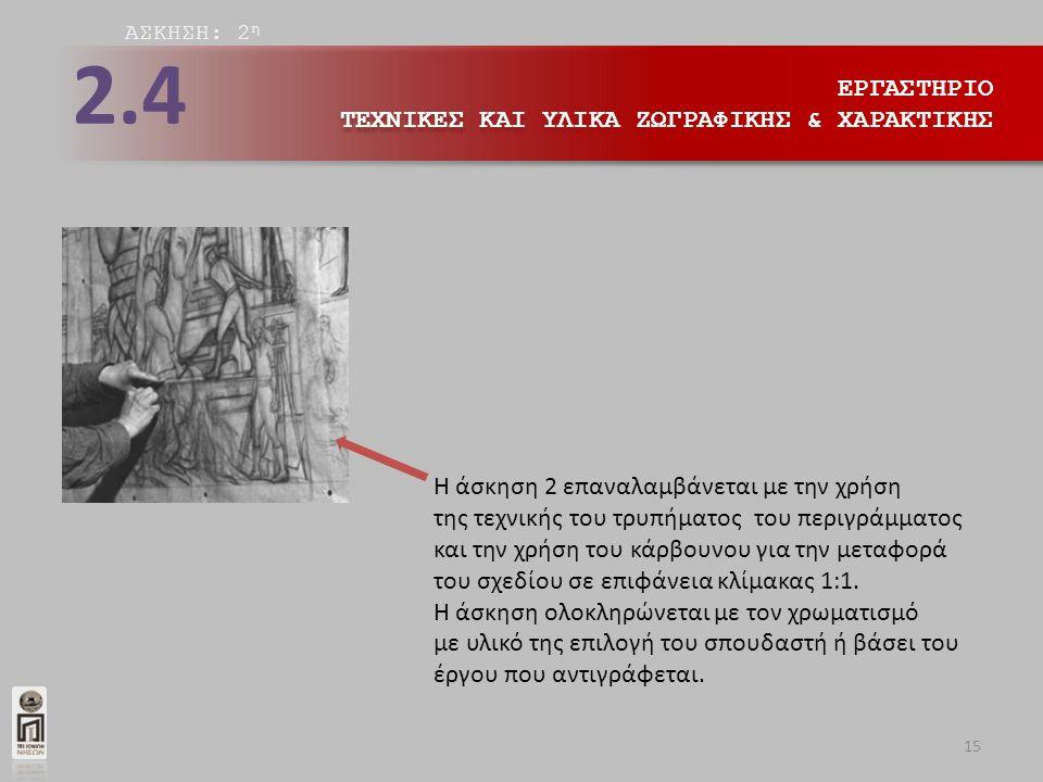 ΕΡΓΑΣΤΗΡΙΟ ΤΕΧΝΙΚΕΣ ΚΑΙ ΥΛΙΚΑ ΖΩΓΡΑΦΙΚΗΣ & ΧΑΡΑΚΤΙΚΗΣ ΕΡΓΑΣΤΗΡΙΟ ΤΕΧΝΙΚΕΣ ΚΑΙ ΥΛΙΚΑ ΖΩΓΡΑΦΙΚΗΣ & ΧΑΡΑΚΤΙΚΗΣ 2.4 AΣΚΗΣΗ: 2 η Η άσκηση 2 επαναλαμβάνεται με την χρήση της τεχνικής του τρυπήματος του περιγράμματος και την χρήση του κάρβουνου για την μεταφορά του σχεδίου σε επιφάνεια κλίμακας 1:1.