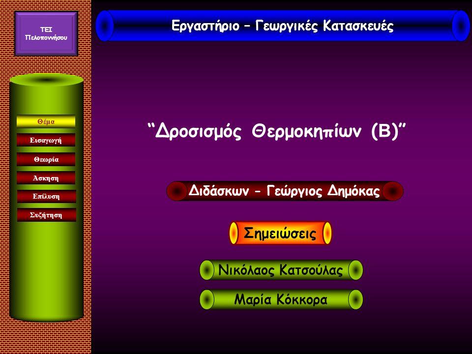 Δροσισμός Θερμοκηπίων ( Β ) Εισαγωγή Άσκηση Επίλυση Συζήτηση Θέμα Θεωρία Εργαστήριο – Γεωργικές Κατασκευές TEI Πελοποννήσου Διδάσκων - Γεώργιος Δημόκας Μαρία Κόκκορα Νικόλαος Κατσούλας Σημειώσεις