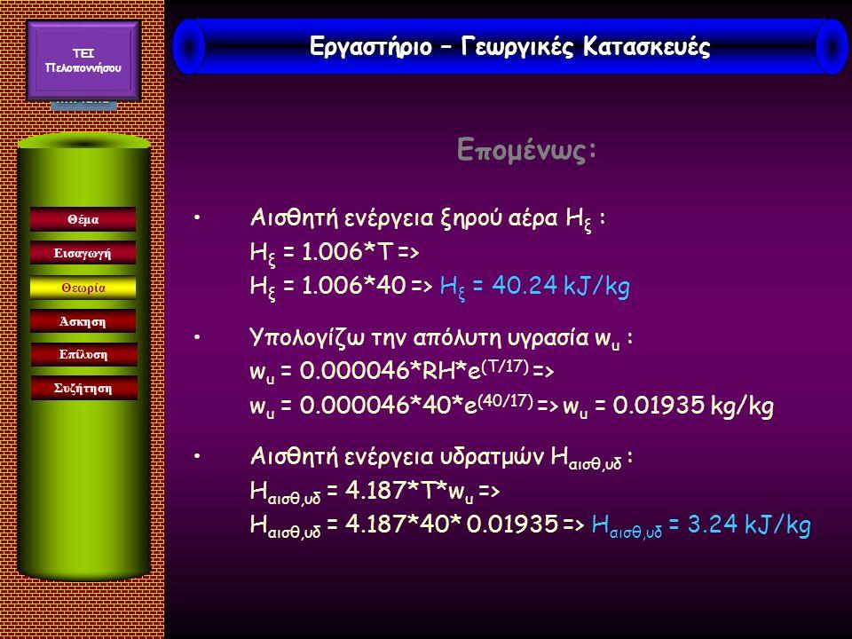 Επομένως: Αισθητή ενέργεια ξηρού αέρα H ξ : H ξ = 1.006*Τ => H ξ = 1.006*40 => H ξ = 40.24 kJ/kg Υπολογίζω την απόλυτη υγρασία w u : w u = 0.000046*RH*e (T/17) => w u = 0.000046*40*e (40/17) => w u = 0.01935 kg/kg Αισθητή ενέργεια υδρατμών Η αισθ,υδ : Η αισθ,υδ = 4.187*T*w u => Η αισθ,υδ = 4.187*40* 0.01935 => Η αισθ,υδ = 3.24 kJ/kg Εισαγωγή Άσκηση Επίλυση Συζήτηση Θέμα Θεωρία Εργαστήριο – Γεωργικές Κατασκευές TEI Πελοποννήσου
