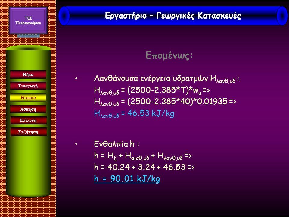 Επομένως: Λανθάνουσα ενέργεια υδρατμών Η λανθ,υδ : Η λανθ,υδ = (2500-2.385*T)*w u => Η λανθ,υδ = (2500-2.385*40)*0.01935 => Η λανθ,υδ = 46.53 kJ/kg Ενθαλπία h : h = Η ξ + Η αισθ,υδ + Η λανθ,υδ => h = 40.24 + 3.24 + 46.53 => h = 90.01 kJ/kg Εισαγωγή Άσκηση Επίλυση Συζήτηση Θέμα Θεωρία Εργαστήριο – Γεωργικές Κατασκευές TEI Πελοποννήσου