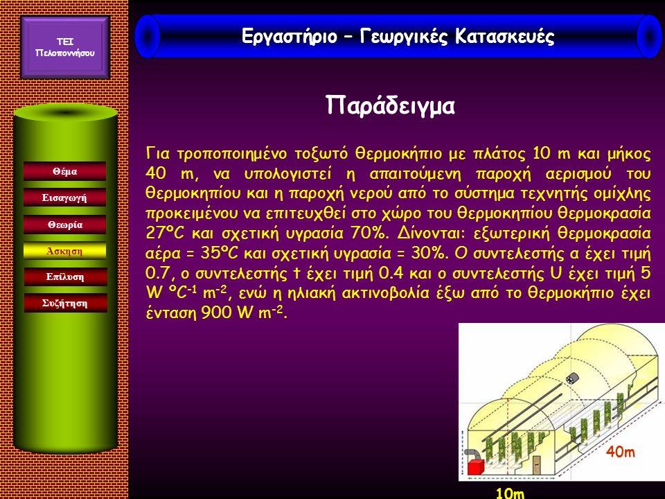 Εισαγωγή Άσκηση Επίλυση Συζήτηση Θέμα Θεωρία Για τροποποιημένο τοξωτό θερμοκήπιο με πλάτος 10 m και μήκος 40 m, να υπολογιστεί η απαιτούμενη παροχή αερισμού του θερμοκηπίου και η παροχή νερού από το σύστημα τεχνητής ομίχλης προκειμένου να επιτευχθεί στο χώρο του θερμοκηπίου θερμοκρασία 27ºC και σχετική υγρασία 70%.