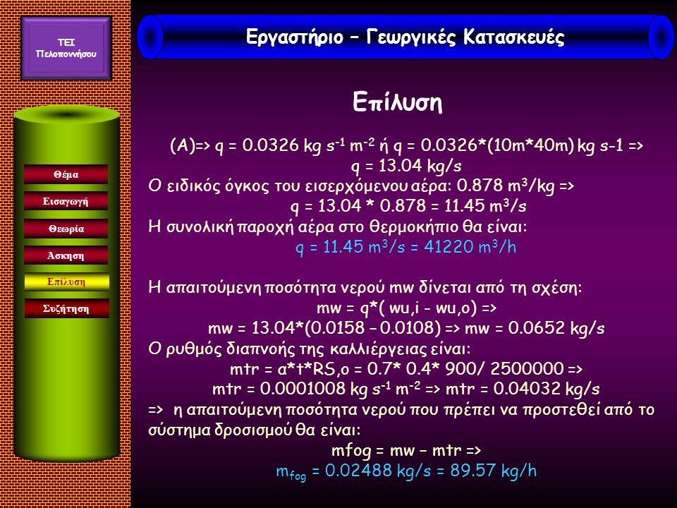 Εισαγωγή Συζήτηση Θέμα Θεωρία Άσκηση Επίλυση (Α)=> q = 0.0326 kg s -1 m -2 ή q = 0.0326*(10m*40m) kg s-1 => q = 13.04 kg/s Ο ειδικός όγκος του εισερχόμενου αέρα: 0.878 m 3 /kg => q = 13.04 * 0.878 = 11.45 m 3 /s Η συνολική παροχή αέρα στο θερμοκήπιο θα είναι: q = 11.45 m 3 /s = 41220 m 3 /h Η απαιτούμενη ποσότητα νερού mw δίνεται από τη σχέση: mw = q*( wu,i - wu,o) => mw = 13.04*(0.0158 – 0.0108) => mw = 0.0652 kg/s Ο ρυθμός διαπνοής της καλλιέργειας είναι: mtr = α*t*RS,ο = 0.7* 0.4* 900/ 2500000 => mtr = 0.0001008 kg s -1 m -2 => mtr = 0.04032 kg/s => η απαιτούμενη ποσότητα νερού που πρέπει να προστεθεί από το σύστημα δροσισμού θα είναι: mfog = mw – mtr => m fog = 0.02488 kg/s = 89.57 kg/h Εργαστήριο – Γεωργικές Κατασκευές TEI Πελοποννήσου