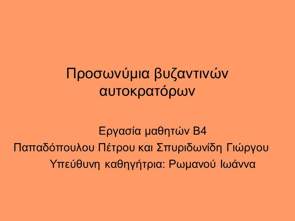 Προσωνύμια βυζαντινών αυτοκρατόρων Εργασία μαθητών Β4 Παπαδόπουλου Πέτρου και Σπυριδωνίδη Γιώργου Υπεύθυνη καθηγήτρια: Ρωμανού Ιωάννα