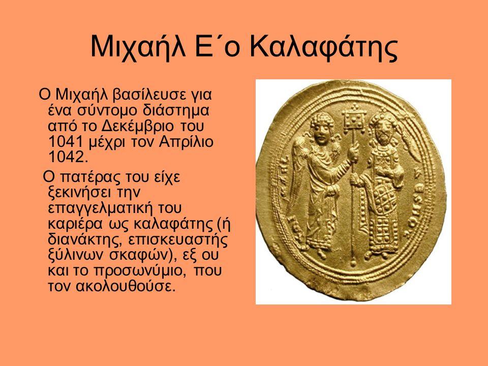 Μιχαήλ Ε΄ο Καλαφάτης Ο Μιχαήλ βασίλευσε για ένα σύντομο διάστημα από το Δεκέμβριο του 1041 μέχρι τον Απρίλιο 1042.