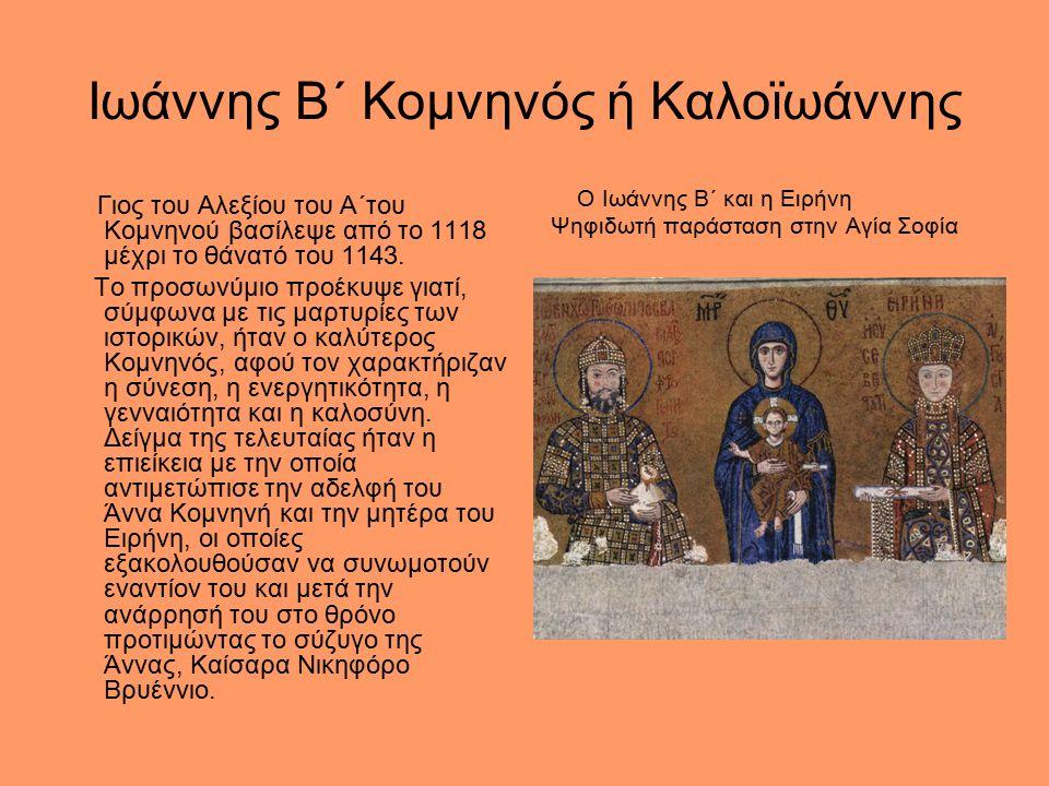 Ιωάννης Β΄ Κομνηνός ή Καλοϊωάννης Γιος του Αλεξίου του Α΄του Κομνηνού βασίλεψε από το 1118 μέχρι το θάνατό του 1143.