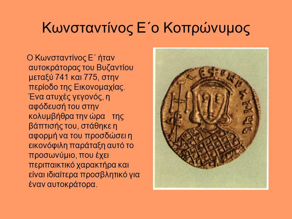 Κωνσταντίνος Ε΄ο Κοπρώνυμος Ο Κωνσταντίνος Ε΄ ήταν αυτοκράτορας του Βυζαντίου μεταξύ 741 και 775, στην περίοδο της Εικονομαχίας.