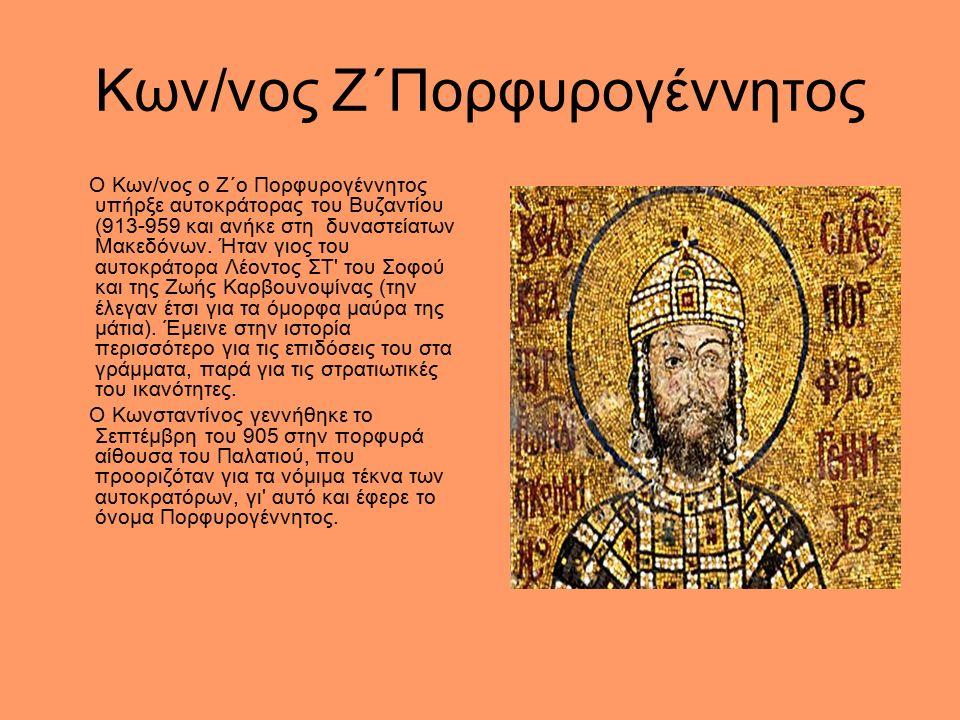 Κων/νος Ζ΄Πορφυρογέννητος Ο Κων/νος ο Ζ΄ο Πορφυρογέννητος υπήρξε αυτοκράτορας του Βυζαντίου (913-959 και ανήκε στη δυναστείατων Μακεδόνων.
