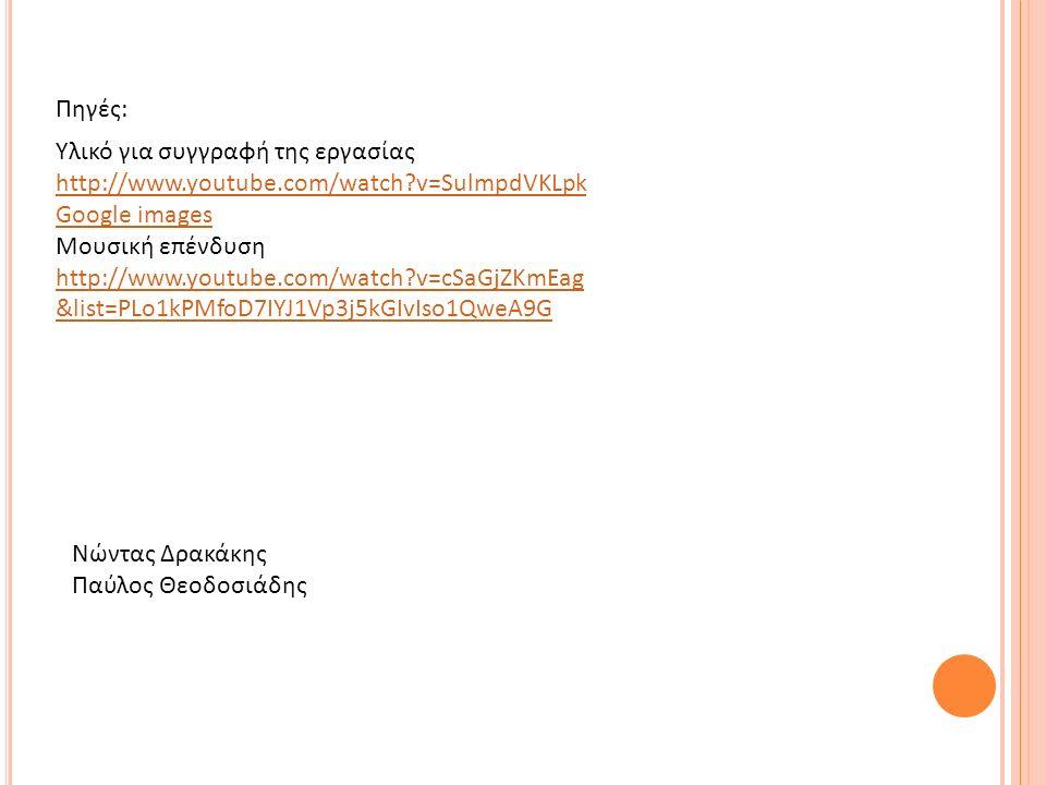 Νώντας Δρακάκης Παύλος Θεοδοσιάδης Υλικό για συγγραφή της εργασίας http://www.youtube.com/watch?v=SulmpdVKLpk Google images Μουσική επένδυση http://www.youtube.com/watch?v=cSaGjZKmEag &list=PLo1kPMfoD7IYJ1Vp3j5kGIvIso1QweA9G Πηγές: