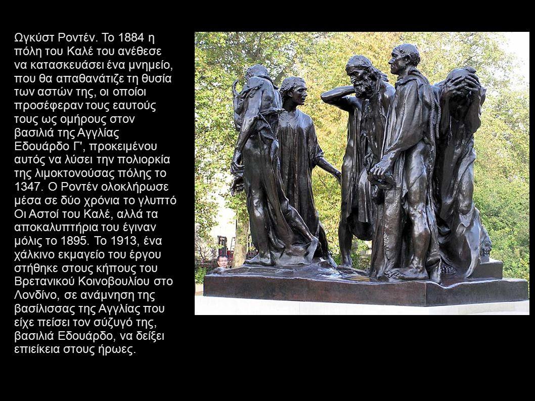 Ωγκύστ Ροντέν. Το 1884 η πόλη του Καλέ του ανέθεσε να κατασκευάσει ένα μνημείο, που θα απαθανάτιζε τη θυσία των αστών της, οι οποίοι προσέφεραν τους ε