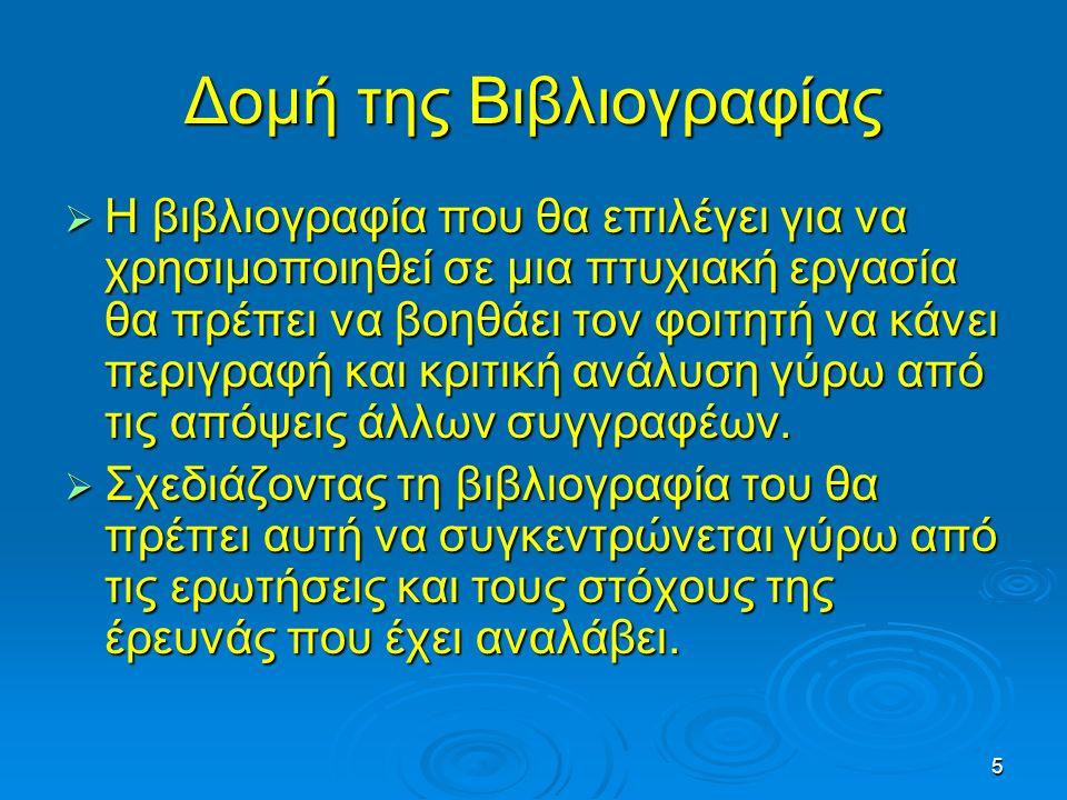 5 Δομή της Βιβλιογραφίας  Η βιβλιογραφία που θα επιλέγει για να χρησιμοποιηθεί σε μια πτυχιακή εργασία θα πρέπει να βοηθάει τον φοιτητή να κάνει περι