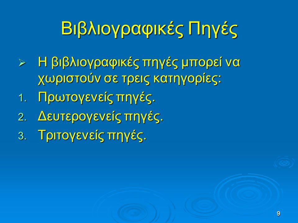 9 Βιβλιογραφικές Πηγές  Η βιβλιογραφικές πηγές μπορεί να χωριστούν σε τρεις κατηγορίες: 1. Πρωτογενείς πηγές. 2. Δευτερογενείς πηγές. 3. Τριτογενείς