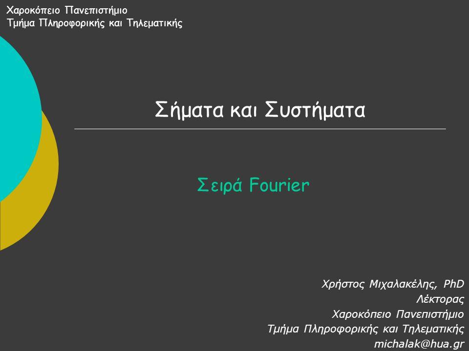 Σήματα και Συστήματα Σειρά Fourier Χρήστος Μιχαλακέλης, PhD Λέκτορας Χαροκόπειο Πανεπιστήμιο Τμήμα Πληροφορικής και Τηλεματικής michalak@hua.gr Χαροκόπειο Πανεπιστήμιο Τμήμα Πληροφορικής και Τηλεματικής