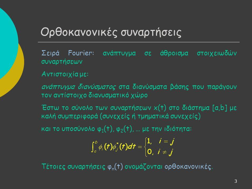 3 Ορθοκανονικές συναρτήσεις Σειρά Fourier: ανάπτυγμα σε άθροισμα στοιχειωδών συναρτήσεων Αντιστοιχία με: ανάπτυγμα διανύσματος στα διανύσματα βάσης που παράγουν τον αντίστοιχο διανυσματικό χώρο Έστω το σύνολο των συναρτήσεων x(t) στο διάστημα [α,b] με καλή συμπεριφορά (συνεχείς ή τμηματικά συνεχείς) και το υποσύνολο φ 1 (t), φ 2 (t), … με την ιδιότητα: Τέτοιες συναρτήσεις φ n (t) ονομάζονται ορθοκανονικές.