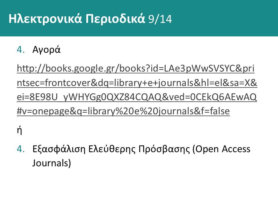 4.Αγορά http://books.google.gr/books id=LAe3pWwSVSYC&pri ntsec=frontcover&dq=library+e+journals&hl=el&sa=X& ei=8E98U_yWHYGg0QXZ84CQAQ&ved=0CEkQ6AEwAQ #v=onepage&q=library%20e%20journals&f=false ή 4.Εξασφάλιση Ελεύθερης Πρόσβασης (Open Access Journals) Ηλεκτρονικά Περιοδικά 9/14