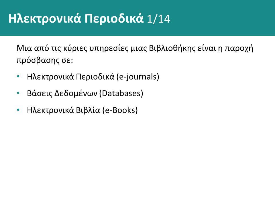 Ηλεκτρονικά Περιοδικά 1/14 Μια από τις κύριες υπηρεσίες μιας Βιβλιοθήκης είναι η παροχή πρόσβασης σε: Ηλεκτρονικά Περιοδικά (e-journals) Βάσεις Δεδομένων (Databases) Ηλεκτρονικά Βιβλία (e-Books)