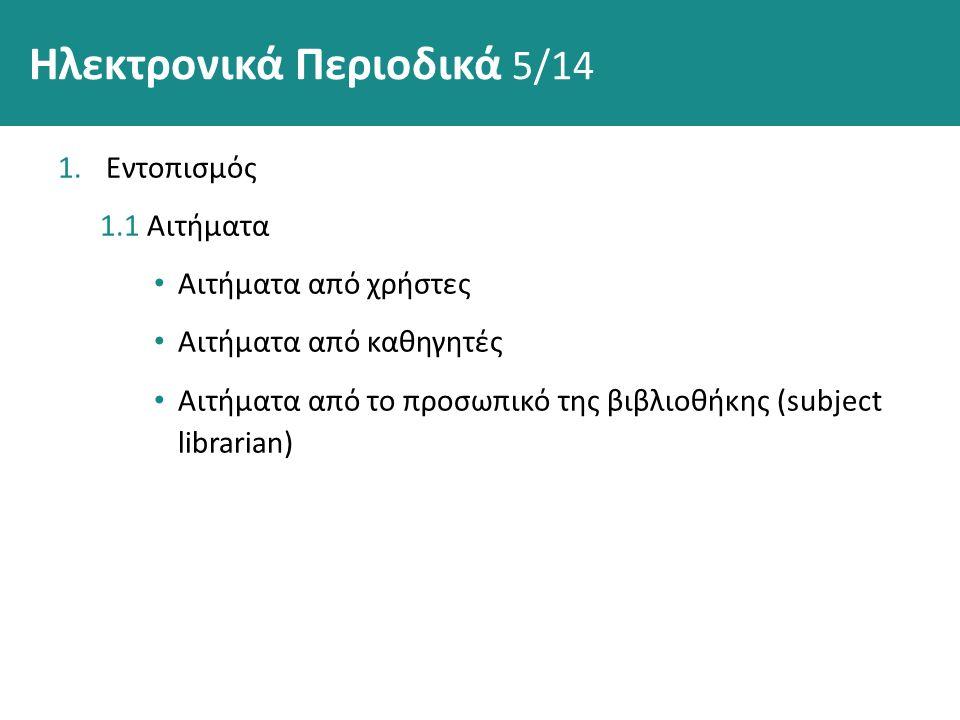 Ηλεκτρονικά Περιοδικά 5/14 1.Εντοπισμός 1.1 Αιτήματα Αιτήματα από χρήστες Αιτήματα από καθηγητές Αιτήματα από το προσωπικό της βιβλιοθήκης (subject librarian)