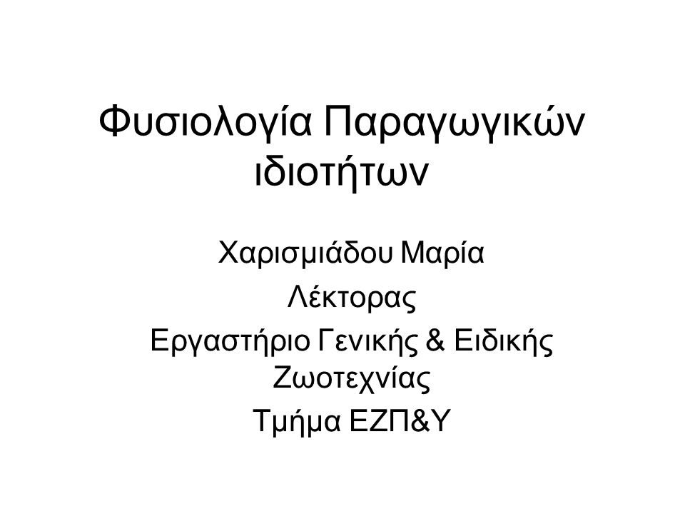 Φυσιολογία Παραγωγικών ιδιοτήτων Χαρισμιάδου Μαρία Λέκτορας Εργαστήριο Γενικής & Ειδικής Ζωοτεχνίας Τμήμα ΕΖΠ&Υ