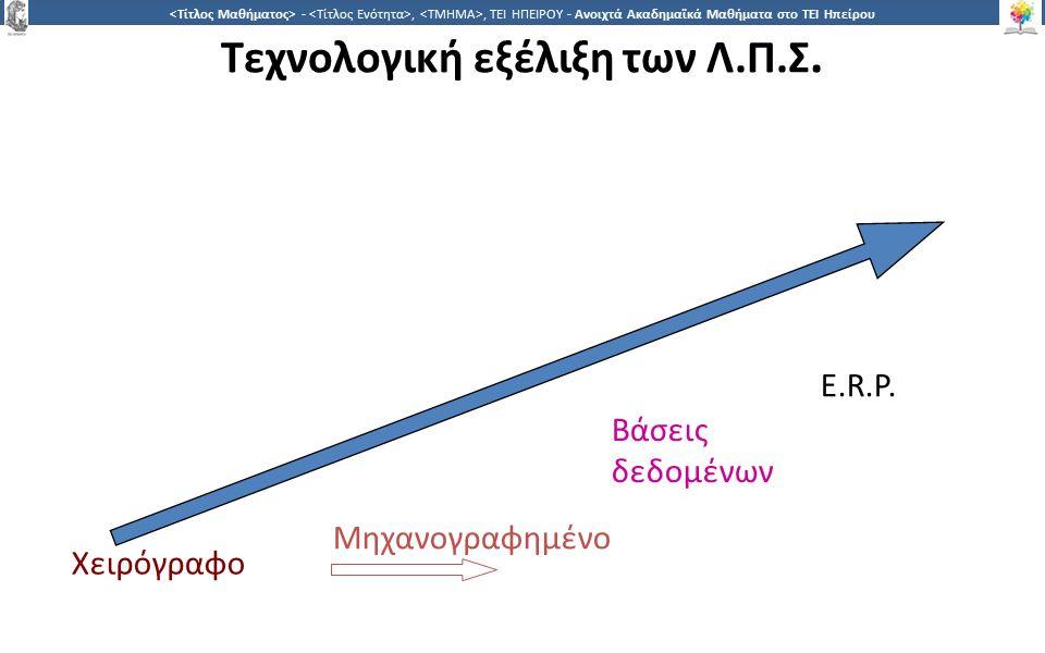 9 -,, ΤΕΙ ΗΠΕΙΡΟΥ - Ανοιχτά Ακαδημαϊκά Μαθήματα στο ΤΕΙ Ηπείρου Τεχνολογική εξέλιξη των Λ.Π.Σ. Χειρόγραφο Μηχανογραφημένο Βάσεις δεδομένων E.R.P.