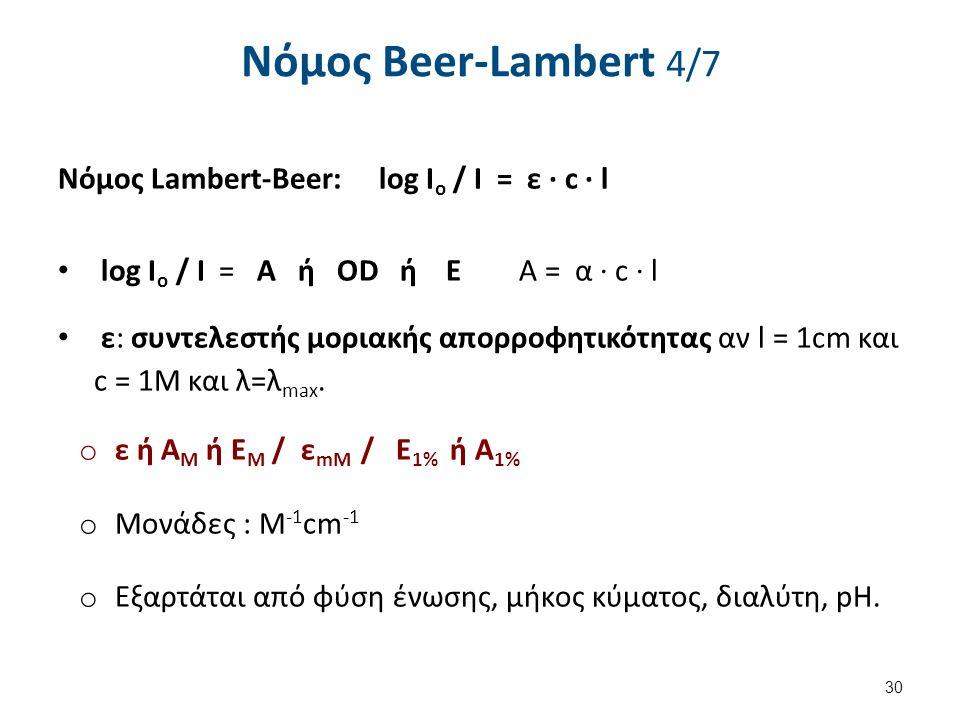 Νόµος Beer-Lambert 4/7 Νόμος Lambert-Beer: log I o / I = ε ∙ c ∙ l log I o / I = A ή OD ή Ε A = α ∙ c ∙ l ε: συντελεστής μοριακής απορροφητικότητας αν l = 1cm και c = 1M και λ=λ max.
