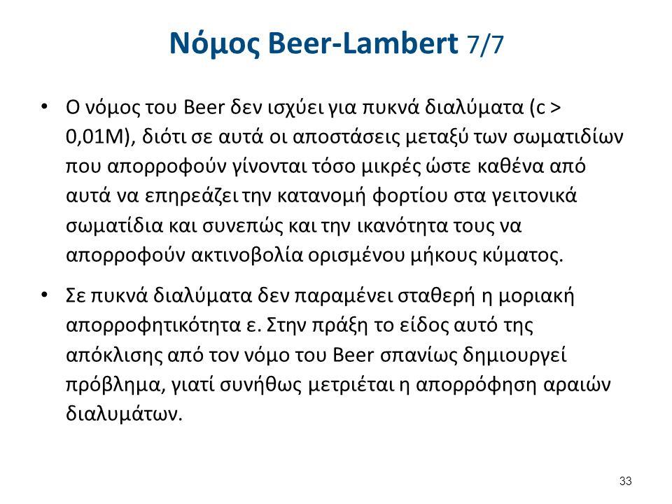 Νόµος Beer-Lambert 7/7 Ο νόμος του Beer δεν ισχύει για πυκνά διαλύματα (c > 0,01M), διότι σε αυτά οι αποστάσεις μεταξύ των σωματιδίων που απορροφούν γίνονται τόσο μικρές ώστε καθένα από αυτά να επηρεάζει την κατανομή φορτίου στα γειτονικά σωματίδια και συνεπώς και την ικανότητα τους να απορροφούν ακτινοβολία ορισμένου μήκους κύματος.