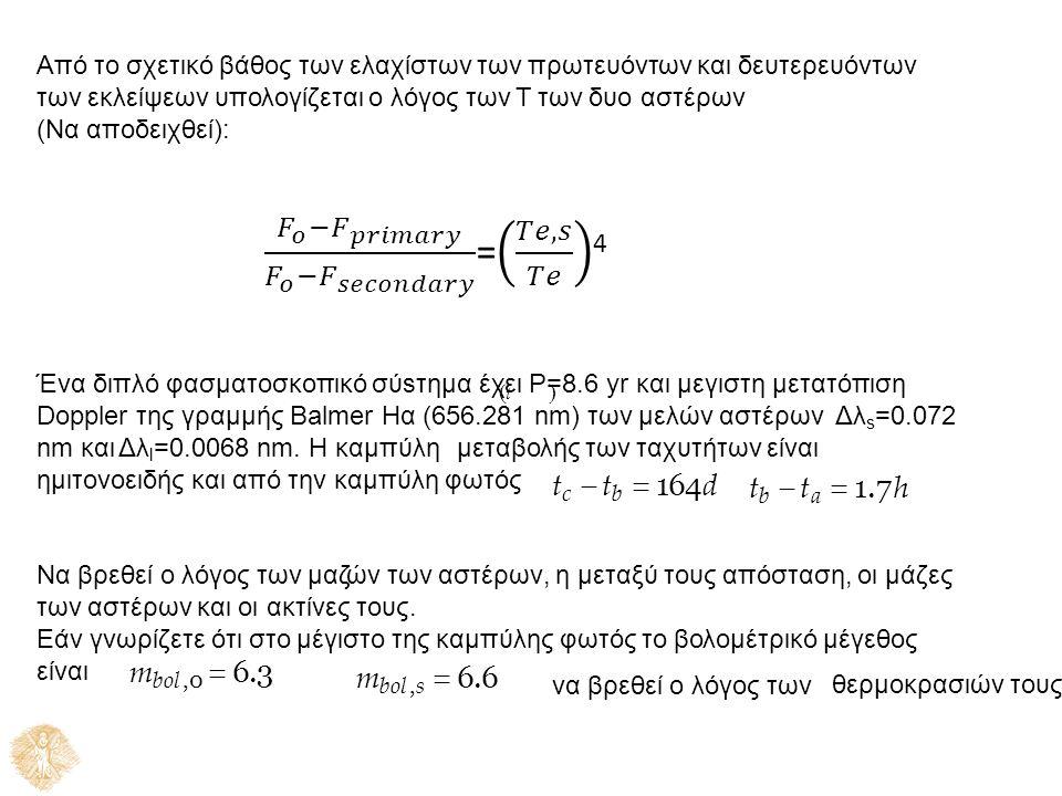 Από το σχετικό βάθος των ελαχίστων των πρωτευόντων και δευτερευόντων των εκλείψεων υπολογίζεται ο λόγος των Τ των δυο αστέρων (Να αποδειχθεί): Ένα διπλό φασματοσκοπικό σύsτημα έχ  ε t ι P=  8.6 yr και μεγιστη μετατόπιση Doppler της γραμμής Balmer Hα (656.281 nm) των μελών αστέρων Δλ s =0.072 nm και Δλ l =0.0068 nm.