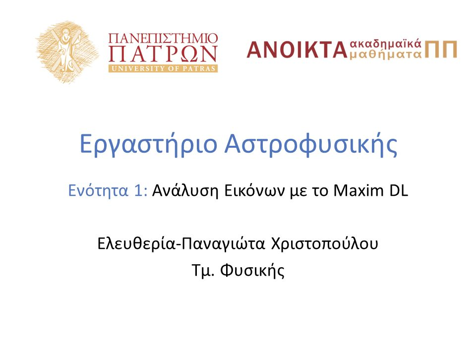 Εργαστήριο Αστροφυσικής Ενότητα 1: Ανάλυση Εικόνων με το Maxim DL Ελευθερία-Παναγιώτα Χριστοπούλου Τμ.
