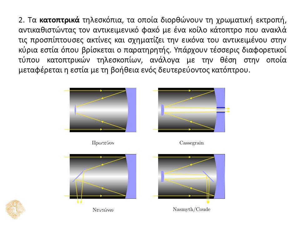 2. Τα κατοπτρικά τηλεσκόπια, τα οποία διορθώνουν τη χρωματική εκτροπή, αντικαθιστώντας τον αντικειμενικό φακό με ένα κοίλο κάτοπτρο που ανακλά τις προ