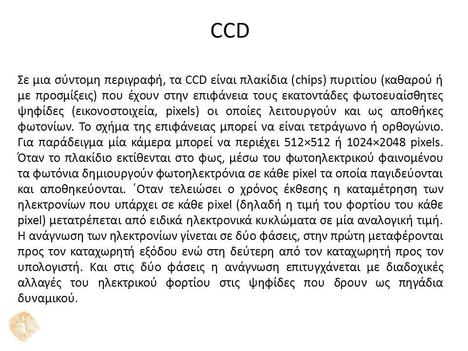 CCD Σε μια σύντομη περιγραφή, τα CCD είναι πλακίδια (chips) πυριτίου (καθαρού ή με προσμίξεις) που έχουν στην επιφάνεια τους εκατοντάδες φωτοευαίσθητες ψηφίδες (εικονοστοιχεία, pixels) οι οποίες λειτουργούν και ως αποθήκες φωτονίων.