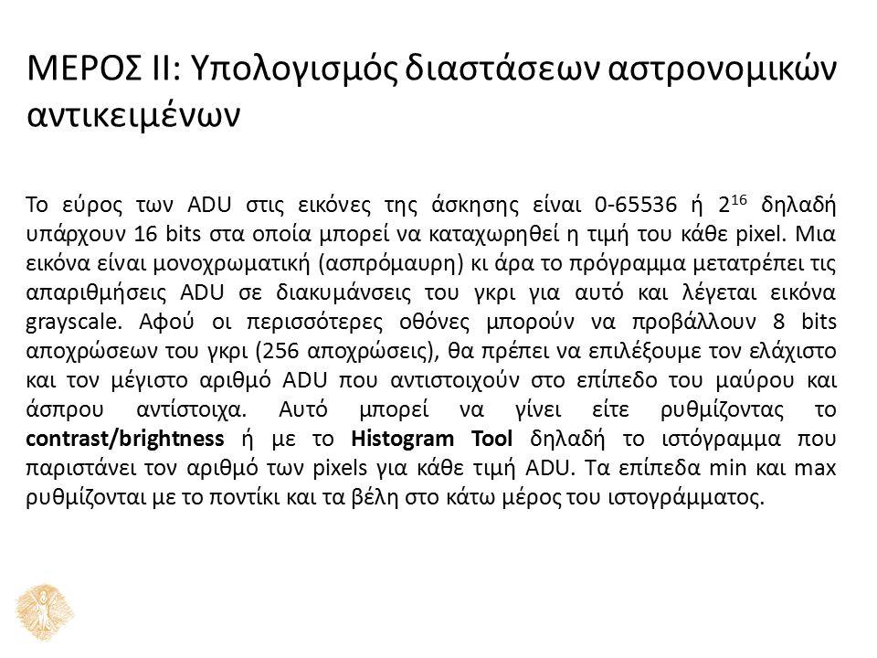 ΜΕΡΟΣ ΙΙ: Υπολογισμός διαστάσεων αστρονομικών αντικειμένων Το εύρος των ADU στις εικόνες της άσκησης είναι 0-65536 ή 2 16 δηλαδή υπάρχουν 16 bits στα